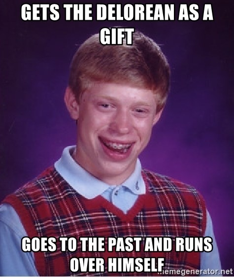 Bad Luck Brian - Gets the delorean as a gift goes to the past and runs over himself