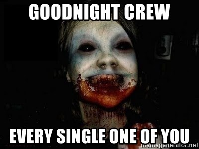 scary meme - Goodnight crew every single one of you