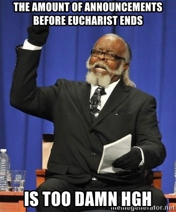 the rent is too damn highh - the amount of announcements before eucharist ends is too damn hgh