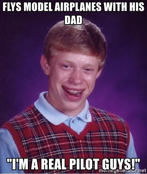 "Bad Luck Brian - flys model airplanes with his dad ""I'm a real pilot guys!"""
