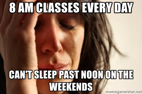 First World Problems - 8 am classes every day can't sleep past noon on the weekends