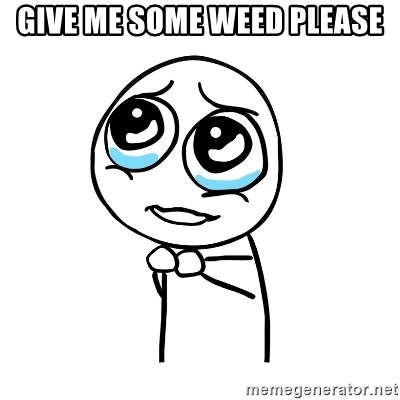pleaseguy  - Give me some weed please