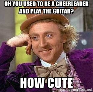 Willy Wonka - OH YOU USED TO BE A CHEERLEADER AND PLAY THE GUITAR? HOW CUTE