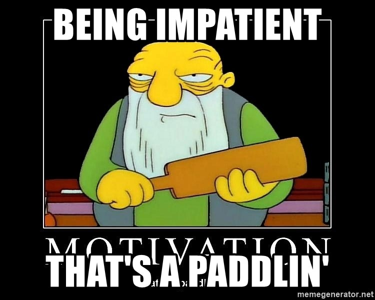 Thats a paddlin - Being impatient that's a paddlin'
