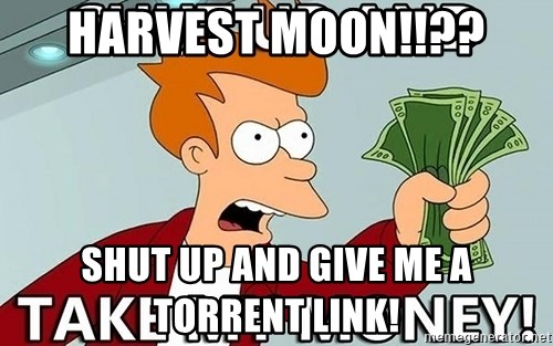 Shut Up And Take My Money - harvest moon!!?? shut up and give me a torrent link!