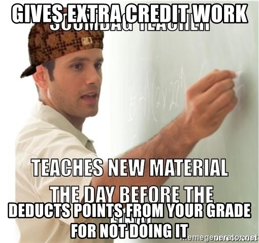 Scumbag Teacher - gives extra credit work deducts points from your grade for not doing it