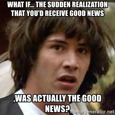 what if meme - What if... The sudden realization that you'd receive good news ,was actually the good news?