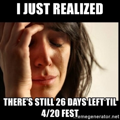First World Problems - I just realized there's still 26 days left til 4/20 fest