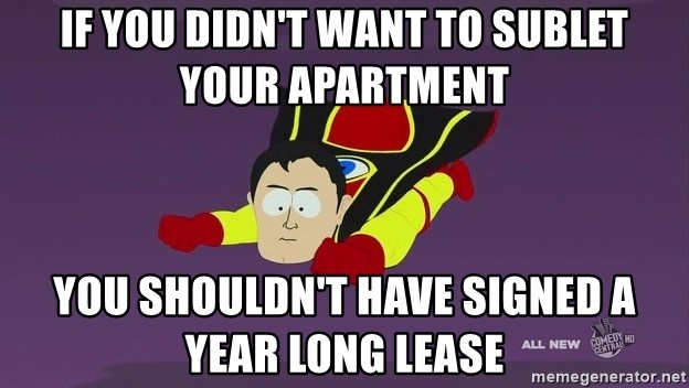 Captain Hindsight - If you didn't want to sublet your apartment you shouldn't have signed a year long lease