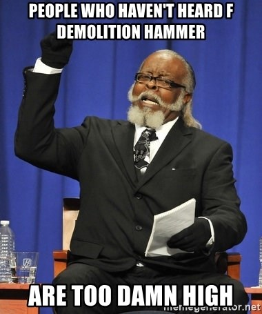 Jimmy Mcmillan - people who haven't heard f demolition hammer  are too damn high