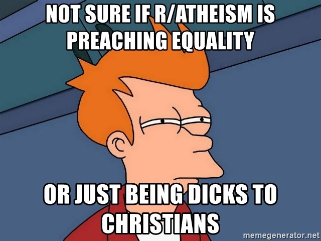 Futurama Fry - not sure if r/atheism is preaching equality or just being dicks to christians