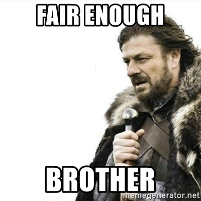 Prepare yourself - Fair enough brother