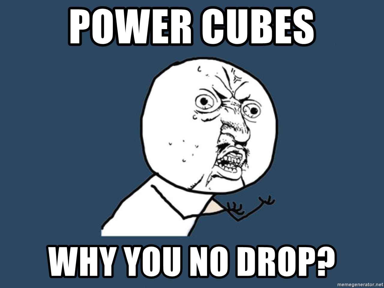 Y U No - POWER CUBES WHY YOU NO DROP?