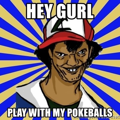 creepy ash - Hey GURL PLAY WITH MY POKEBALLS