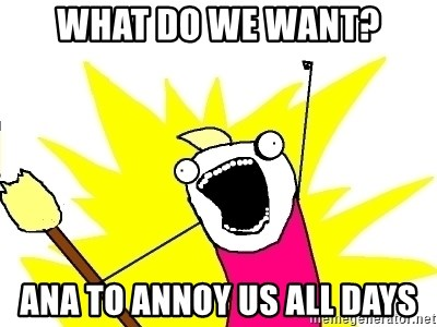 X ALL THE THINGS - What do we want? ana to annoy us all days