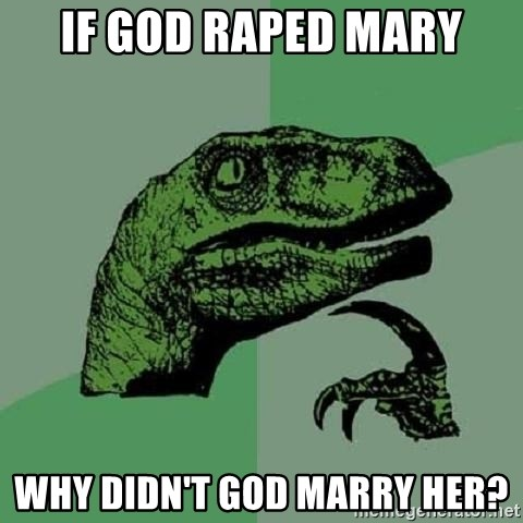 Philosoraptor - If god raped mary why didn't god marry her?