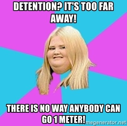 Fat Girl - Detention? it's too far away! there is no way anybody can go 1 meter!