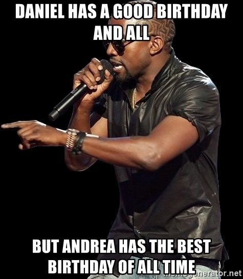 Kanye West - Daniel has a good birthday and all But Andrea has the best birthday of all time