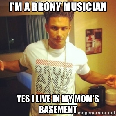 Drum And Bass Guy - I'm A Brony Musician Yes I live in my mom's basement