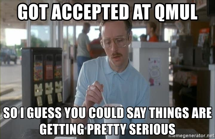 Things are getting pretty Serious (Napoleon Dynamite) - Got accePted at qmul So I guess you could say things are getting pretty serious