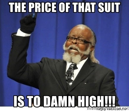 Too high - the price of that suit is to damn high!!!