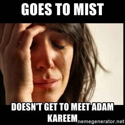 First World Problems - goes to mist doesn't get to meet adam kareem