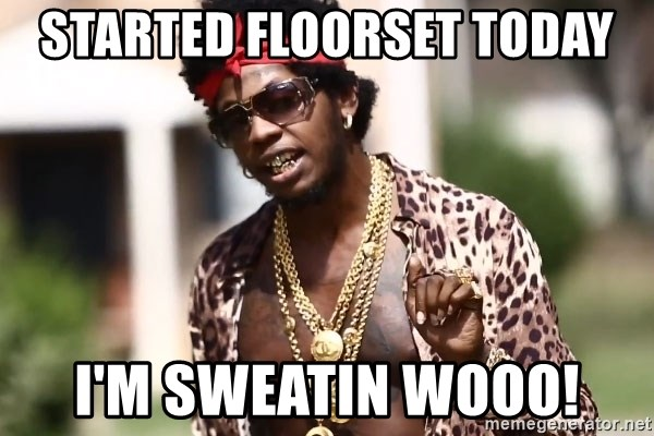 Trinidad James meme  - StaRted floorset today I'm sweatiN wooo!
