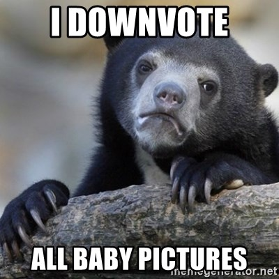 Confession Bear - I downvote  all baby pictures