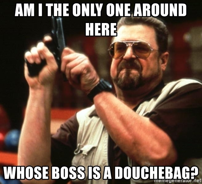 Big Lebowski - Am i the only one around here whose boss is a douchebag?