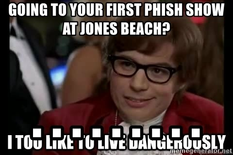 I too like to live dangerously - GOING TO YOUR FIRST PHISH SHOW AT JONES BEACH? . . . . . . . . .