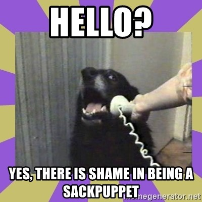Yes, this is dog! - Hello? Yes, there is shame in being a sackpuppet