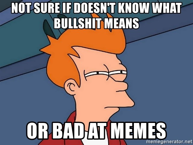 Futurama Fry - Not sure if doesn't know what bullshit means Or bad at memes