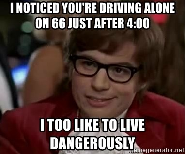 Austin Power - i noticed you're driving alone on 66 just after 4:00 I too like to live dangerously