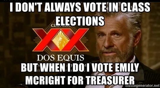 Dos Equis Man - I DON'T ALWAYS VOTE IN CLASS ELECTIONS BuT WHEN I DO I VOTE EMILY MCRIGHT FOR TREASURER