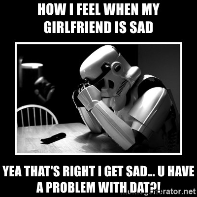 Sad Trooper - how i feel when my girlfriend is sad yea that's right i get sad... U have a problem with dat?!