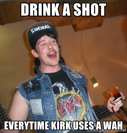 Extremely Drunk Metalhead - drink a shot  everytime kirk uses a wah