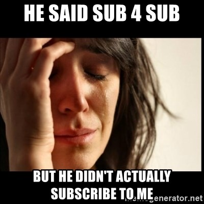 First World Problems - He said sub 4 sub but he didn't actually subscribe to me