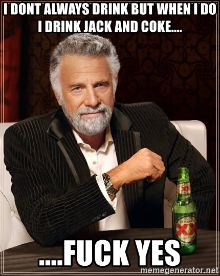 The Most Interesting Man In The World - I dont always drink but when I do i drink jack and coke.... ....fuck yes