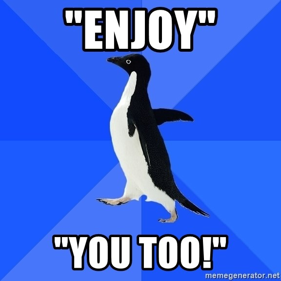 "Socially Awkward Penguin - ""Enjoy"" ""You too!"""