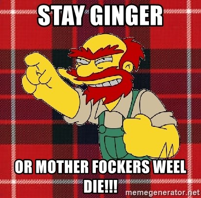 Angry Scotsman - Stay GINGER or mother fockers weel die!!!