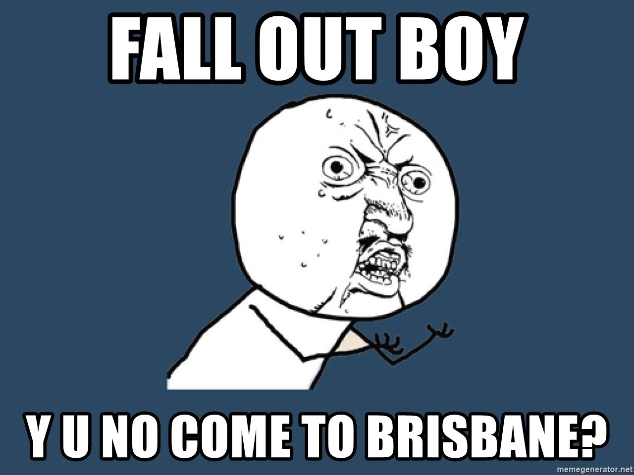 Y U No - FAll out boy y u no come to brisbane?