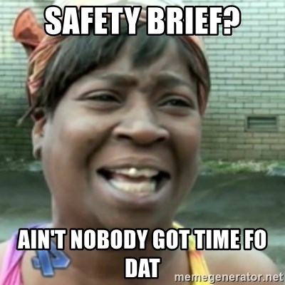 Ain't nobody got time fo dat so - Safety brief? ain't nobody got time fo dat