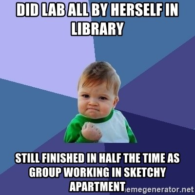 Success Kid - Did LAB ALL BY HERSELF IN LIBRARY Still finished in half the time as group working in sketchy apartment