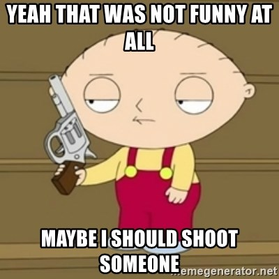 Stewie - Yeah That was not FuNny at all  Maybe I should shoot someone