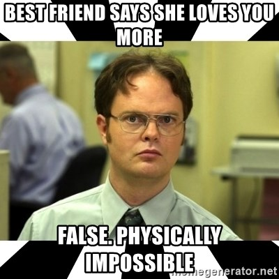 Dwight from the Office - Best friend says she loves you more false. Physically impossible