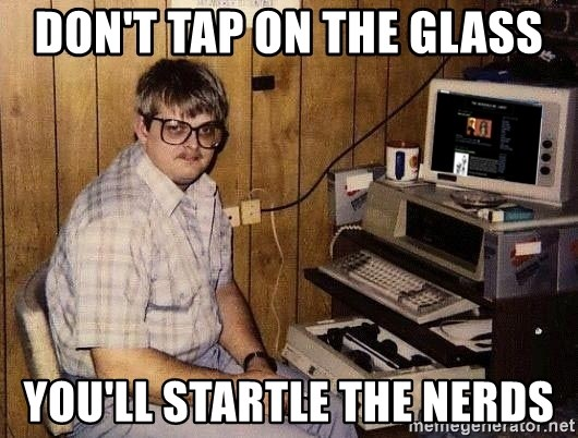 Nerd - Don't Tap on the glass you'll startle the nerds