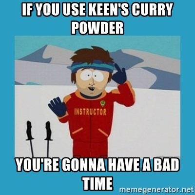 you're gonna have a bad time guy - If you use Keen's curry powder you're gonna have a bad time