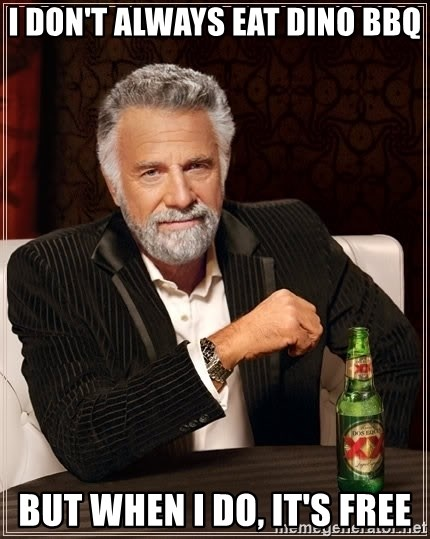 The Most Interesting Man In The World - I DON'T ALWAYS EAT DINO BBQ BUT WHEN I DO, IT'S FREE