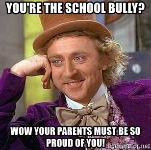Willy Wonka - you're the school bully? wow your parents must be so proud of you!