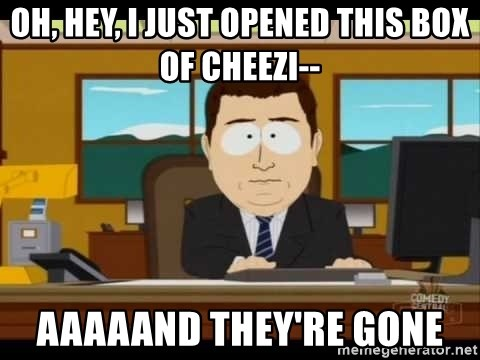south park aand it's gone - Oh, hey, I just opened this box of cheezi-- aaaaand they're gone